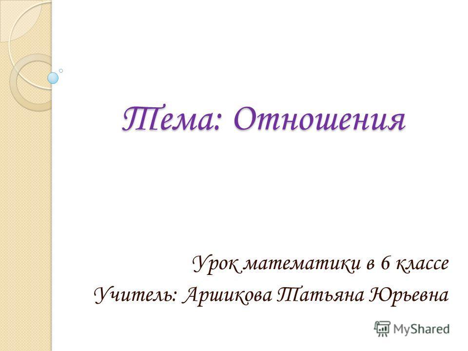 Тема: Отношения Урок математики в 6 классе Учитель: Аршикова Татьяна Юрьевна