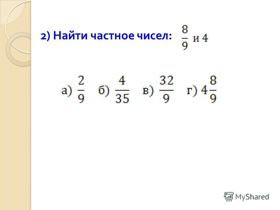 2) Найти частное чисел :