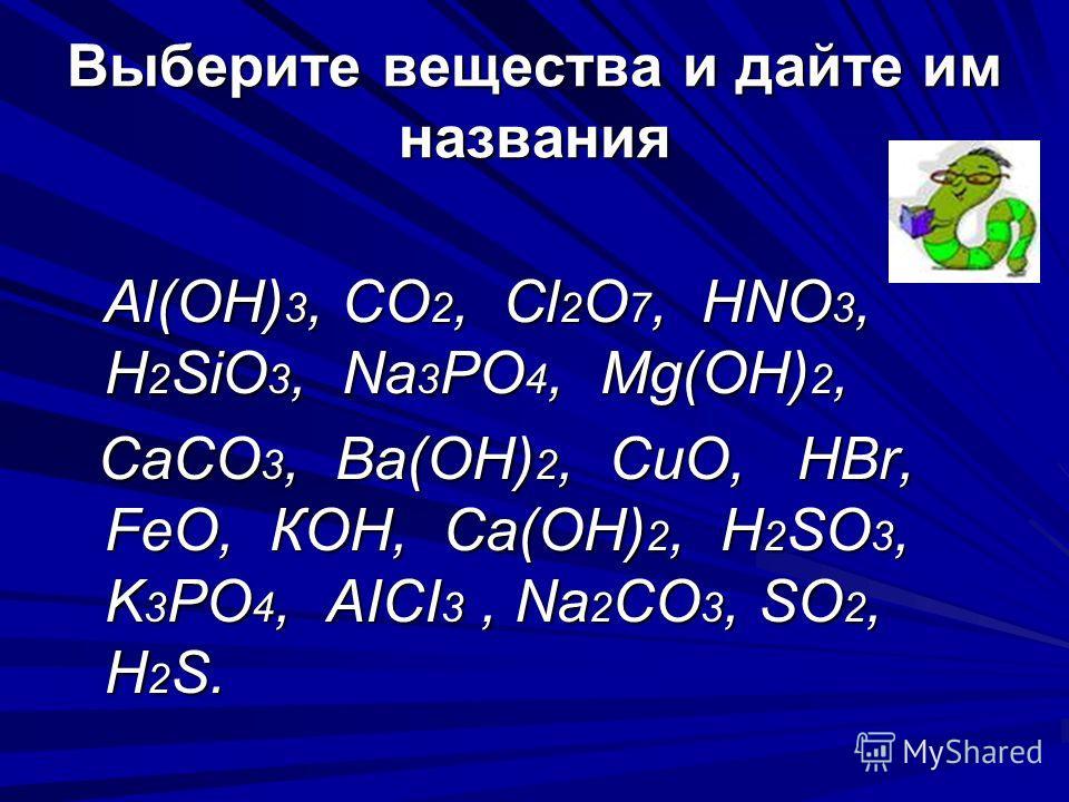 Выберите вещества и дайте им названия Al(OH) 3, CO 2, Сl 2 O 7, HNO 3, H 2 SiO 3, Na 3 PO 4, Mg(OH) 2, Al(OH) 3, CO 2, Сl 2 O 7, HNO 3, H 2 SiO 3, Na 3 PO 4, Mg(OH) 2, CaCO 3, Ва(ОН) 2, CuO, HBr, FeO, КOH, Ca(OH) 2, H 2 SO 3, K 3 PO 4, AICI 3, Na 2 C