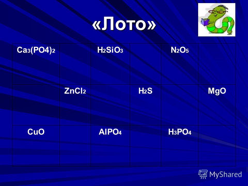 «Лото» Ca 3 (PO4) 2 H 2 SiO 3 N2O5N2O5 ZnCl 2 H2SH2SMgO CuOAlPO 4 H 3 PO 4