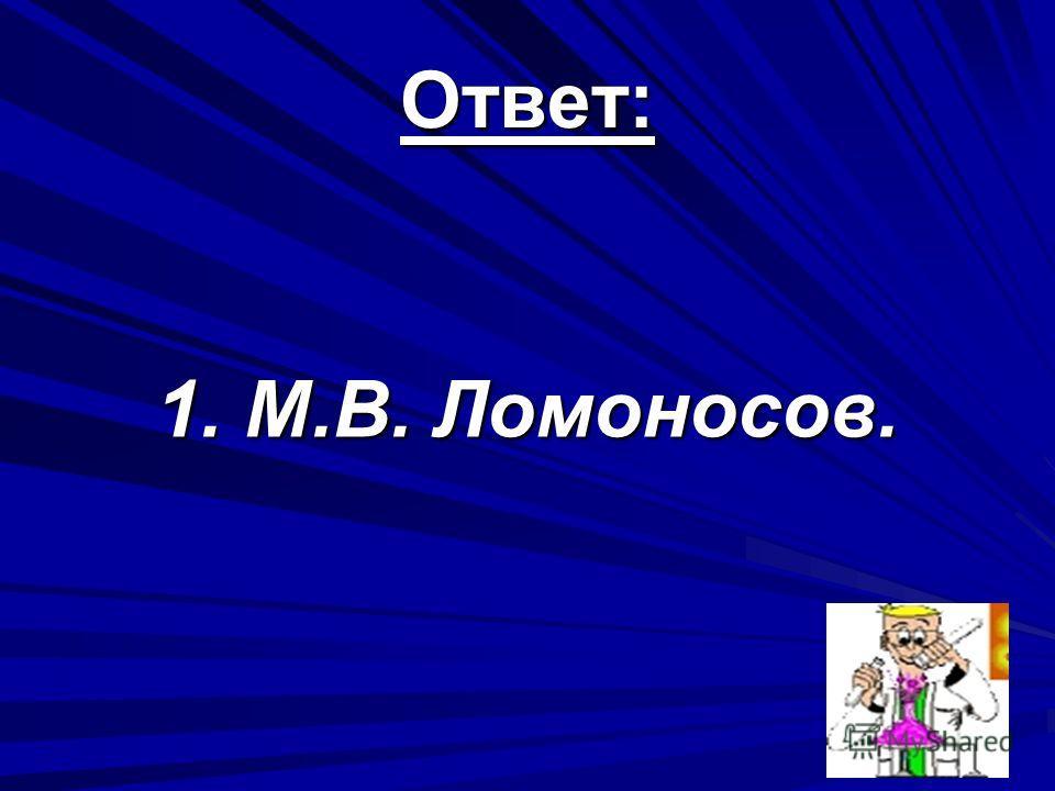 Ответ: 1. М.В. Ломоносов.