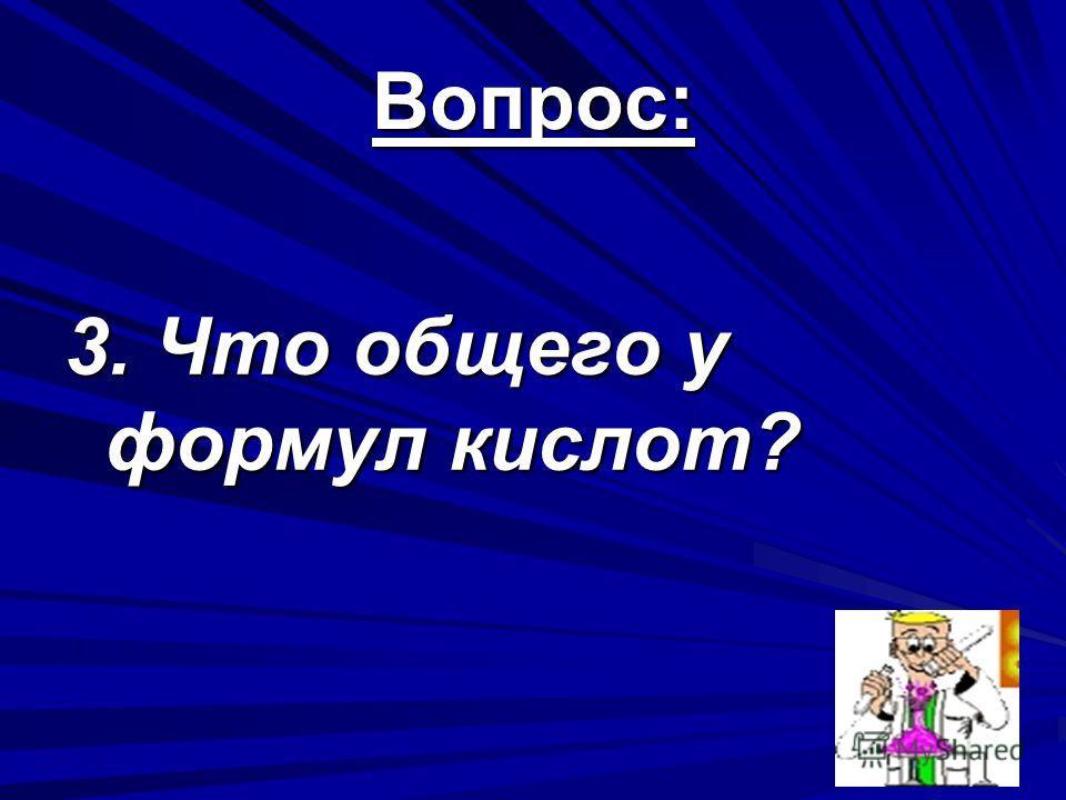 Вопрос: 3. Что общего у формул кислот?