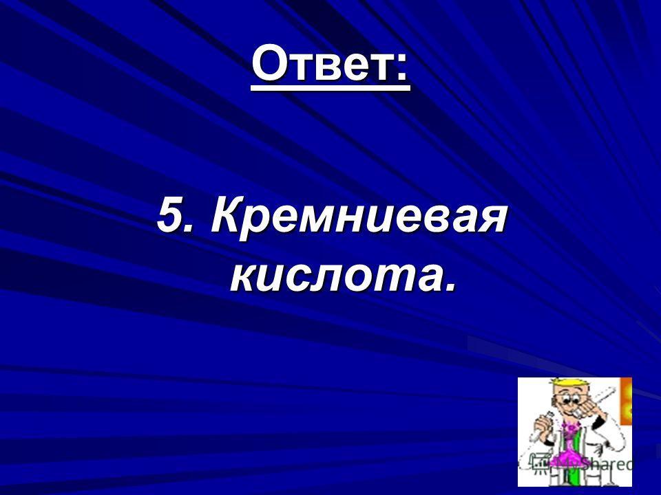 Ответ: 5. Кремниевая кислота.