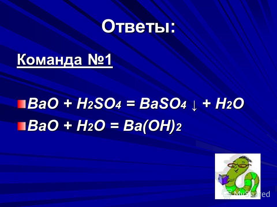 Ответы: Команда 1 BaO + H 2 SO 4 = BaSO 4 + H 2 O BaO + H 2 O = Ba(OH) 2