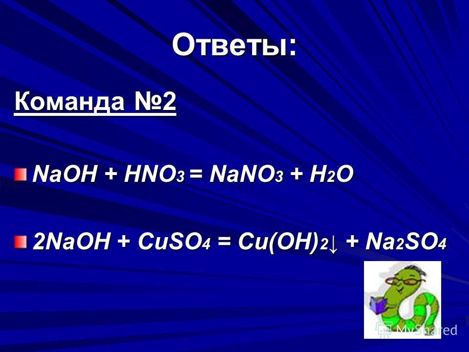 Ответы: Команда 2 NaOH + HNO 3 = NaNO 3 + H 2 O 2NaOH + CuSO 4 = Cu(OH) 2 + Na 2 SO 4