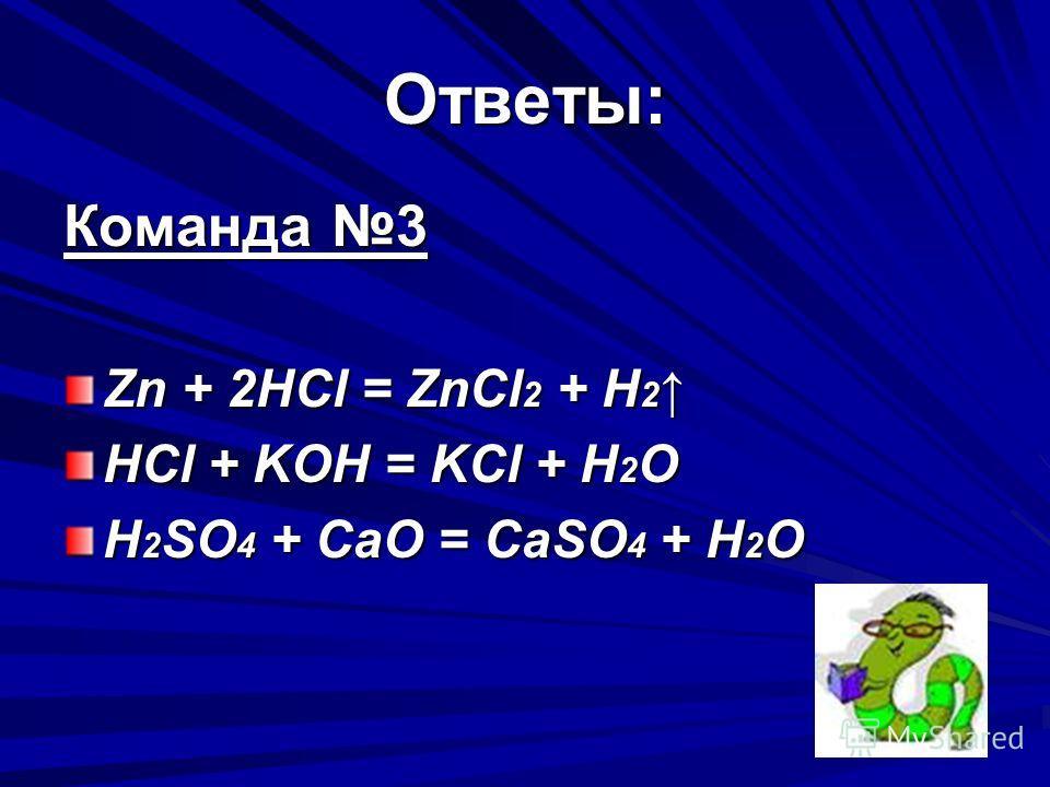 Ответы: Команда 3 Zn + 2HCl = ZnCl 2 + H 2 Zn + 2HCl = ZnCl 2 + H 2 HCl + KOH = KCl + H 2 O H 2 SO 4 + CaO = CaSO 4 + H 2 O H 2 SO 4 + CaO = CaSO 4 + H 2 O