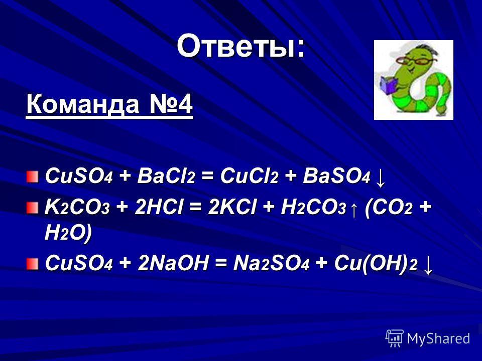 Ответы: Команда 4 CuSO 4 + BaCl 2 = CuCl 2 + BaSO 4 CuSO 4 + BaCl 2 = CuCl 2 + BaSO 4 K 2 CO 3 + 2HCl = 2KCl + H 2 CO 3 (СO 2 + H 2 O) CuSO 4 + 2NaOH = Na 2 SO 4 + Сu(OH) 2 CuSO 4 + 2NaOH = Na 2 SO 4 + Сu(OH) 2
