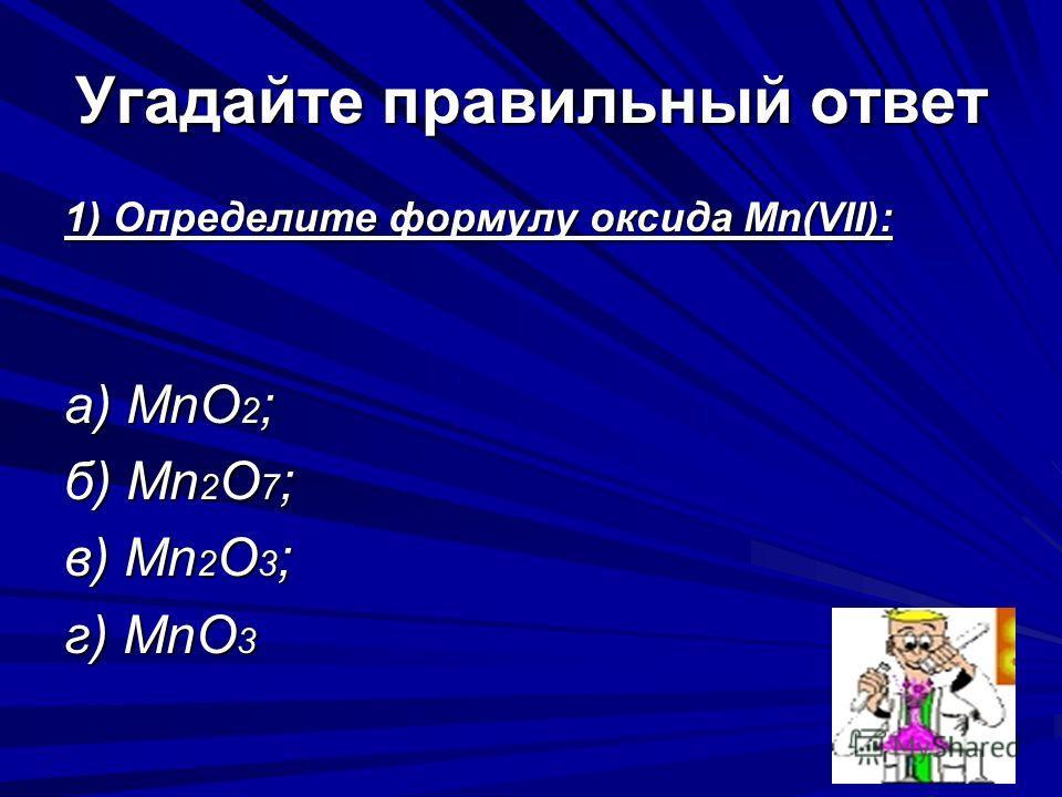 Угадайте правильный ответ 1) Определите формулу оксида Мn(VII): а) МnО 2 ; б) Мn 2 О 7 ; в) Мn 2 О 3 ; г) МnО 3