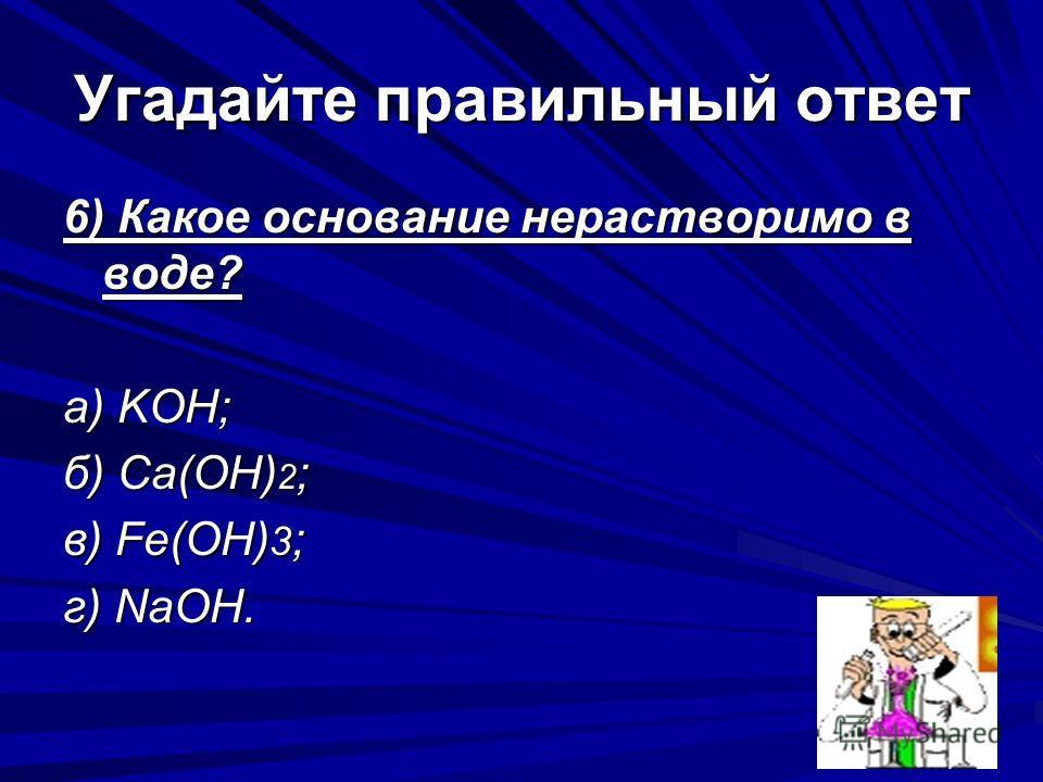 Угадайте правильный ответ 6) Какое основание нерастворимо в воде? а) KOH; б) Ca(OH) 2 ; в) Fe(OH) 3 ; г) NaOH.