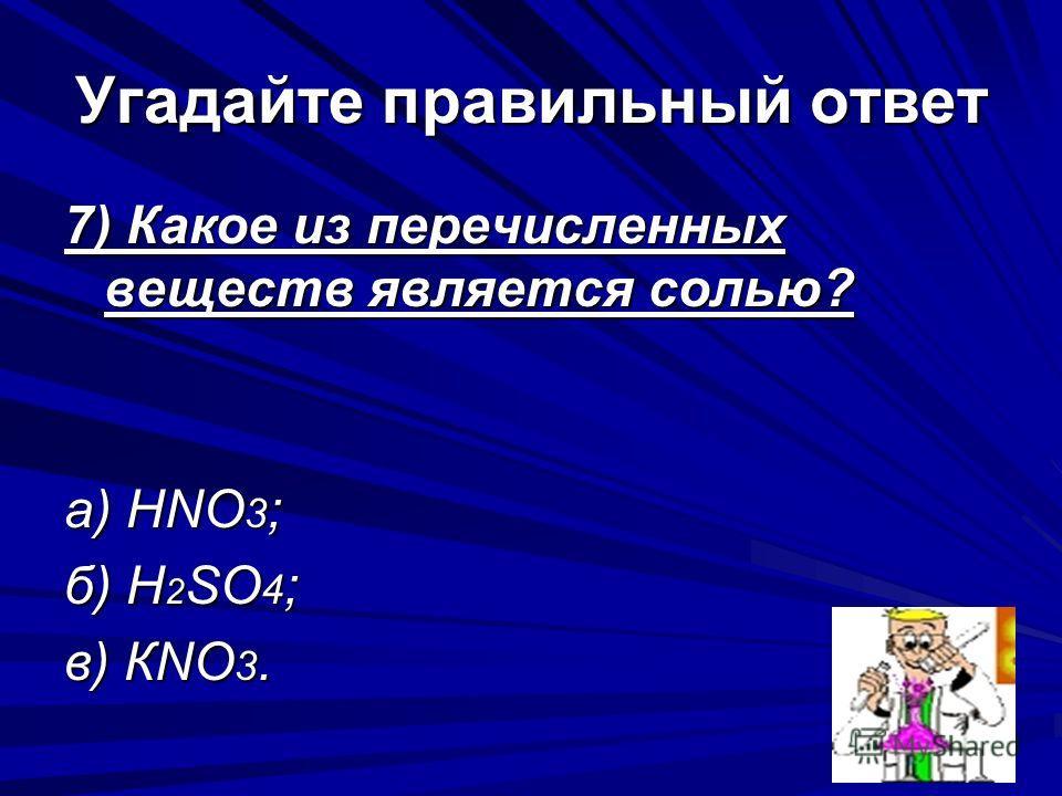 Угадайте правильный ответ 7) Какое из перечисленных веществ является солью? а) НNО 3 ; б) H 2 SO 4 ; в) КNO 3.