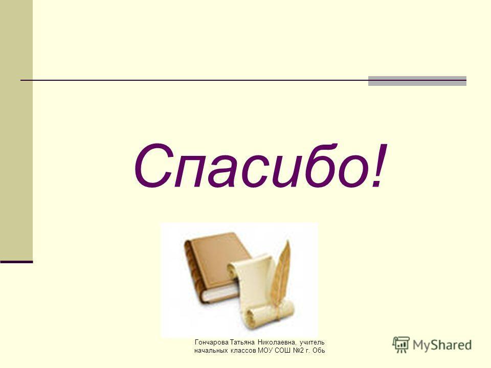 Спасибо! Гончарова Татьяна Николаевна, учитель начальных классов МОУ СОШ 2 г. Обь