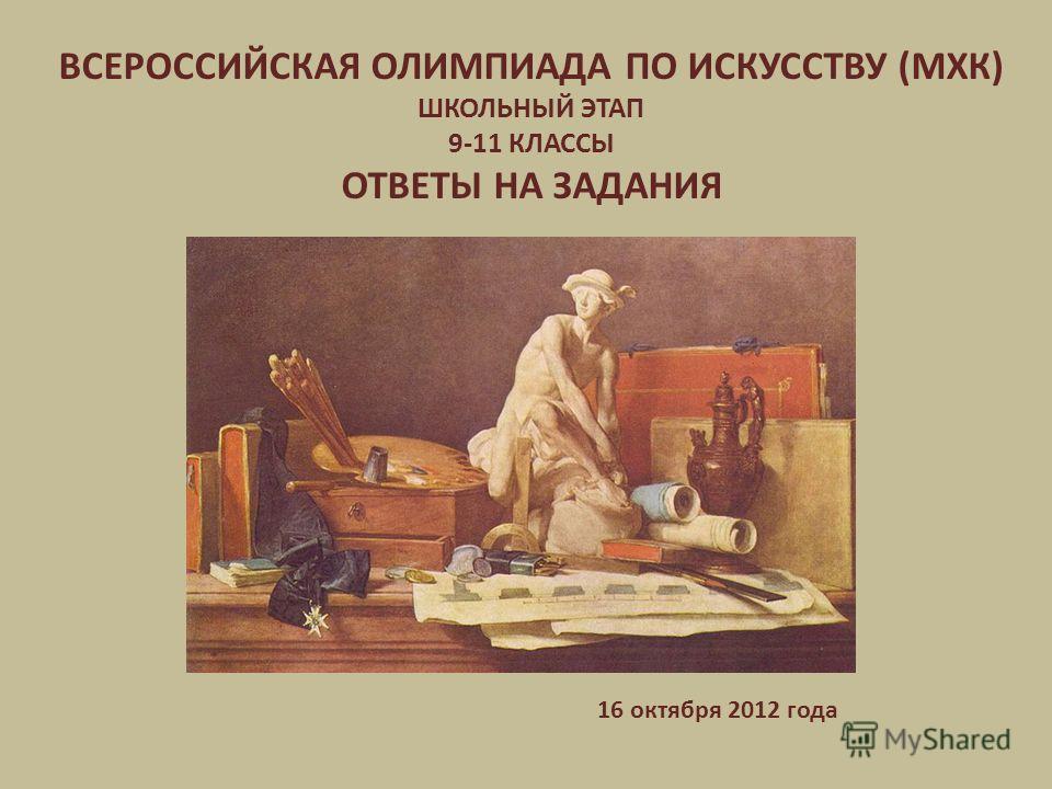 ВСЕРОССИЙСКАЯ ОЛИМПИАДА ПО ИСКУССТВУ (МХК) ШКОЛЬНЫЙ ЭТАП 9-11 КЛАССЫ ОТВЕТЫ НА ЗАДАНИЯ 16 октября 2012 года