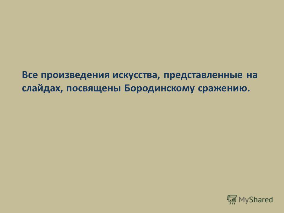 Все произведения искусства, представленные на слайдах, посвящены Бородинскому сражению.