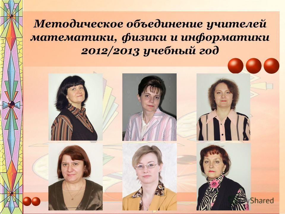 Методическое объединение учителей математики, физики и информатики 2012/2013 учебный год