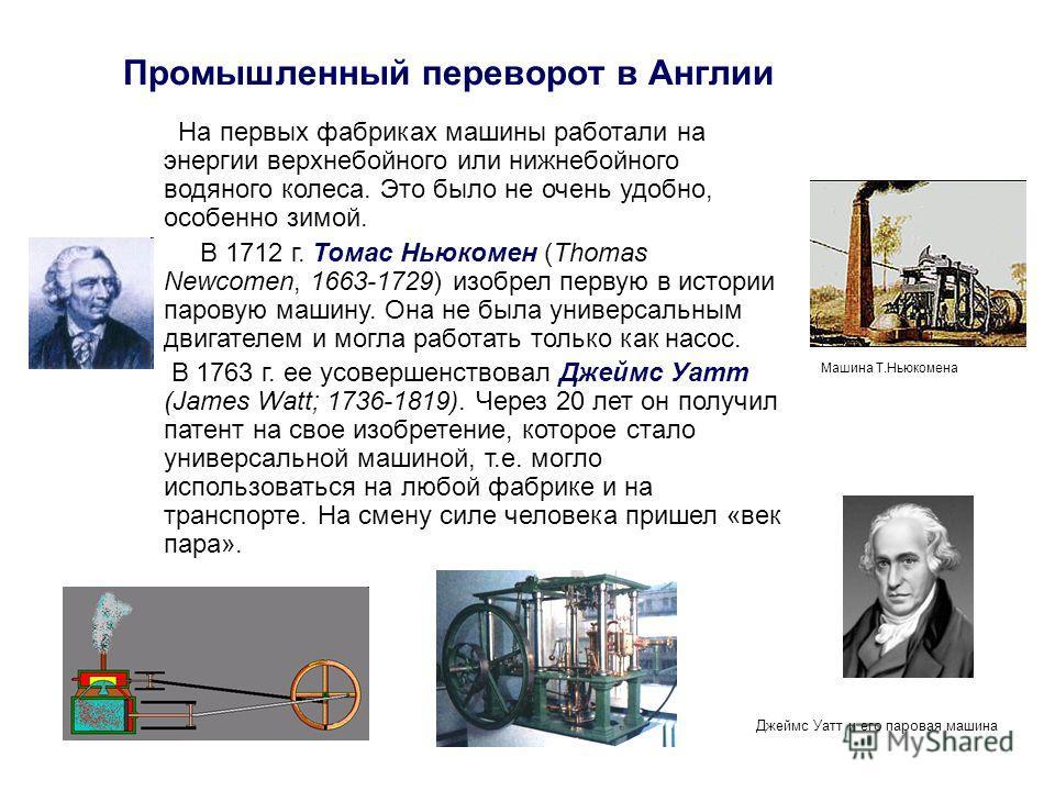 Промышленный переворот в Англии На первых фабриках машины работали на энергии верхнебойного или нижнебойного водяного колеса. Это было не очень удобно, особенно зимой. В 1712 г. Томас Ньюкомен (Thomas Newcomen, 1663-1729) изобрел первую в истории пар