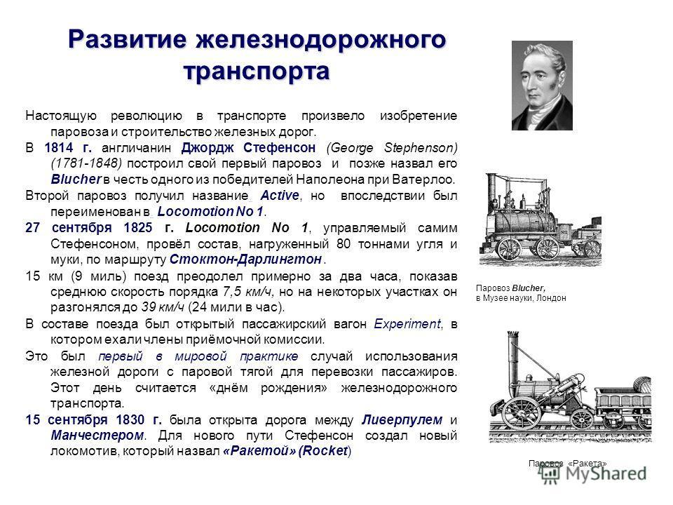 Развитие железнодорожного транспорта Настоящую революцию в транспорте произвело изобретение паровоза и строительство железных дорог. В 1814 г. англичанин Джордж Стефенсон (George Stephenson) (1781-1848) построил свой первый паровоз и позже назвал его