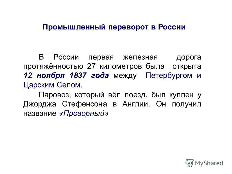 Промышленный переворот в России В России первая железная дорога протяжённостью 27 километров была открыта 12 ноября 1837 года между Петербургом и Царским Селом. Паровоз, который вёл поезд, был куплен у Джорджа Стефенсона в Англии. Он получил название