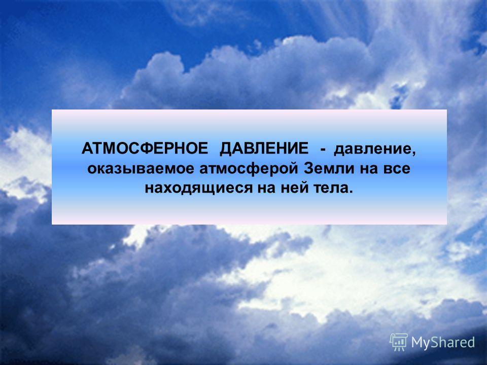 АТМОСФЕРНОЕ ДАВЛЕНИЕ - давление, оказываемое атмосферой Земли на все находящиеся на ней тела.