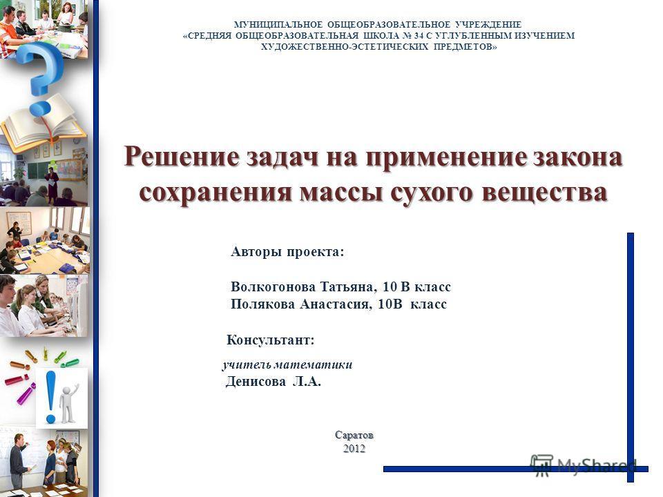 Решение задач на применение закона сохранения массы сухого вещества МУНИЦИПАЛЬНОЕ ОБЩЕОБРАЗОВАТЕЛЬНОЕ УЧРЕЖДЕНИЕ «СРЕДНЯЯ ОБЩЕОБРАЗОВАТЕЛЬНАЯ ШКОЛА 34 С УГЛУБЛЕННЫМ ИЗУЧЕНИЕМ ХУДОЖЕСТВЕННО-ЭСТЕТИЧЕСКИХ ПРЕДМЕТОВ» Саратов2012 Авторы проекта: Волкогоно