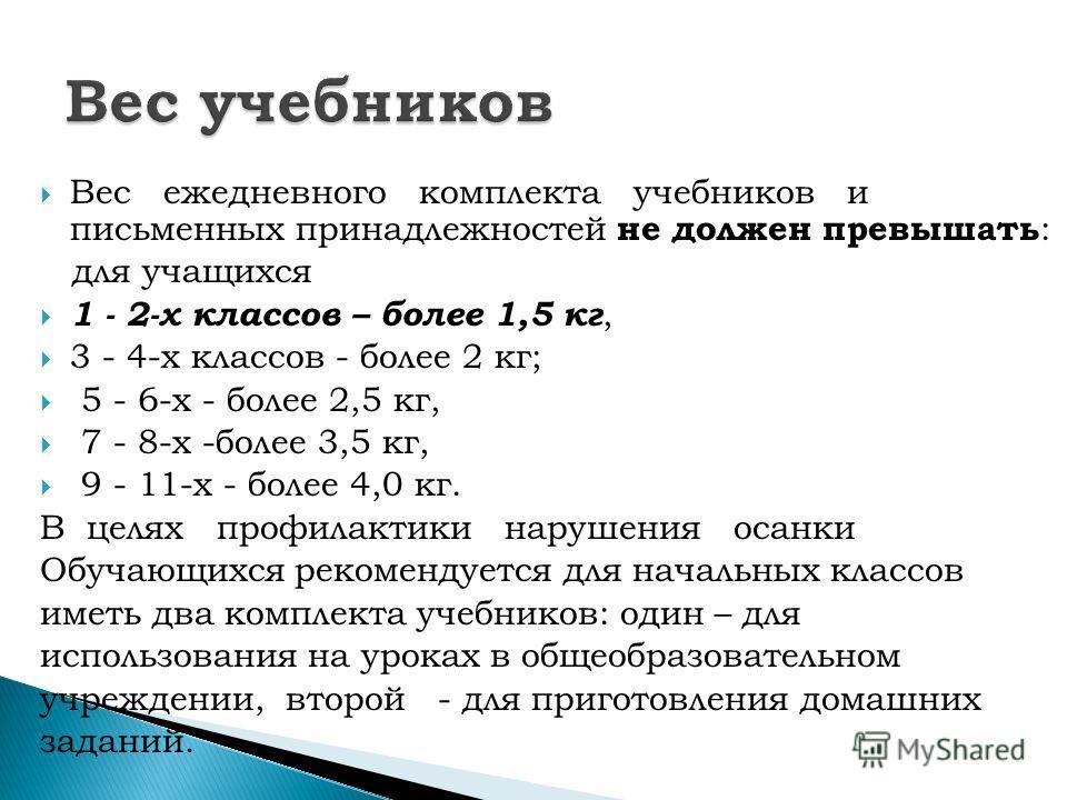 Вес ежедневного комплекта учебников и письменных принадлежностей не должен превышать : для учащихся 1 - 2-х классов – более 1,5 кг, 3 - 4-х классов - более 2 кг; 5 - 6-х - более 2,5 кг, 7 - 8-х -более 3,5 кг, 9 - 11-х - более 4,0 кг. В целях профилак
