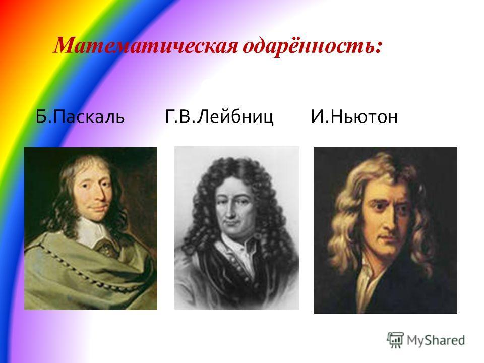 Математическая одарённость: в 20 лет Б.Паскаль Г.В.Лейбниц И.Ньютон