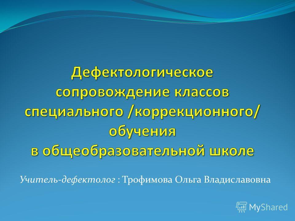 Учитель-дефектолог : Трофимова Ольга Владиславовна