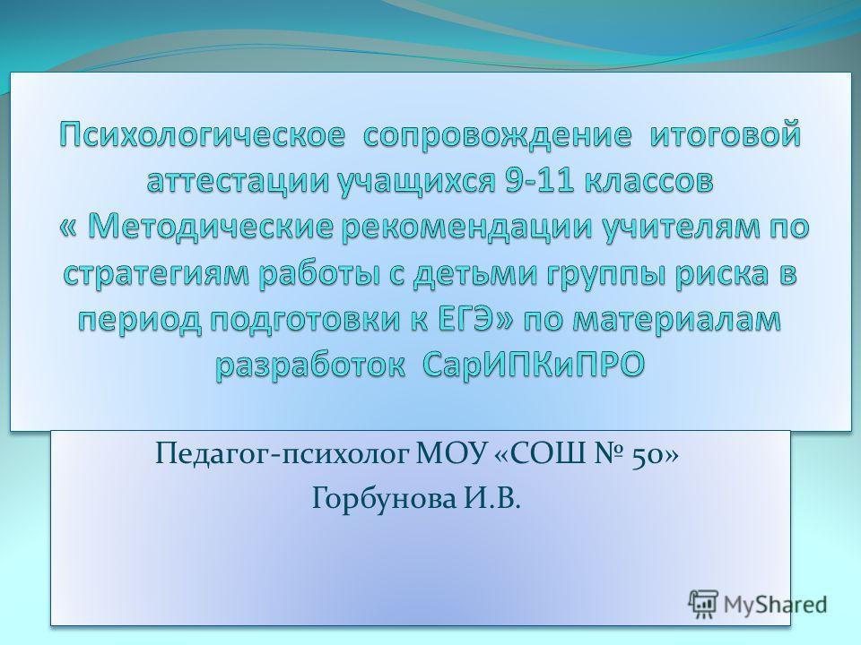 Педагог-психолог МОУ «СОШ 50» Горбунова И.В. Педагог-психолог МОУ «СОШ 50» Горбунова И.В.