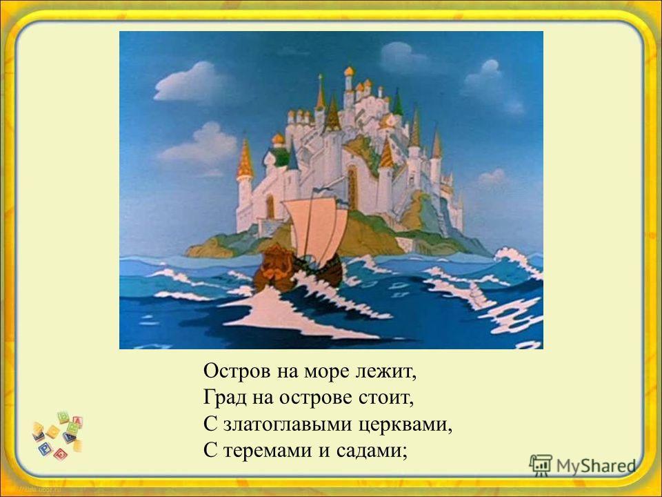 Остров на море лежит, Град на острове стоит, С златоглавыми церквами, С теремами и садами;