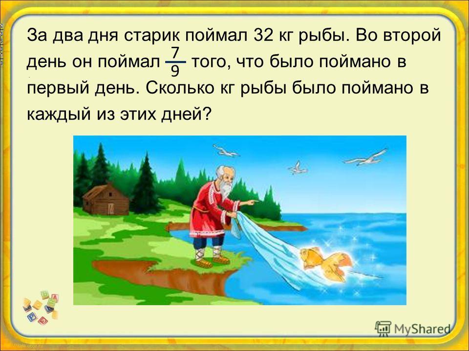За два дня старик поймал 32 кг рыбы. Во второй день он поймал того, что было поймано в первый день. Сколько кг рыбы было поймано в каждый из этих дней? 7 9.
