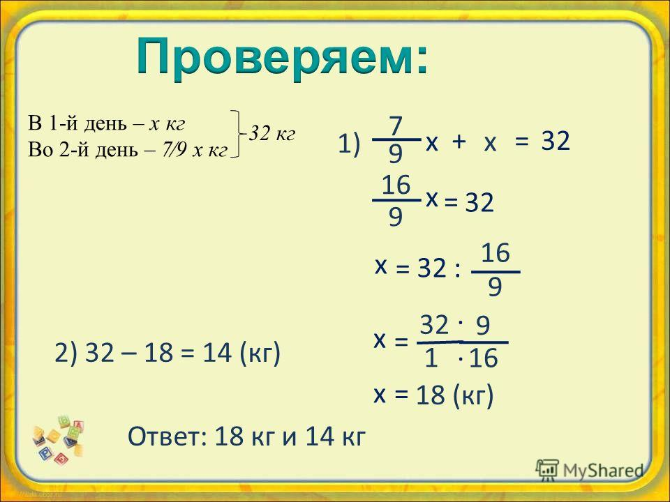 В 1-й день – х кг Во 2-й день – 79 х кг 32 кг 16 9 х = 32 9 16 х = 32 1 · · х = : 16 9 х = 18 (кг) х 7 9 х +=3232 1) 2) 32 – 18 = 14 (кг) Ответ: 18 кг и 14 кг