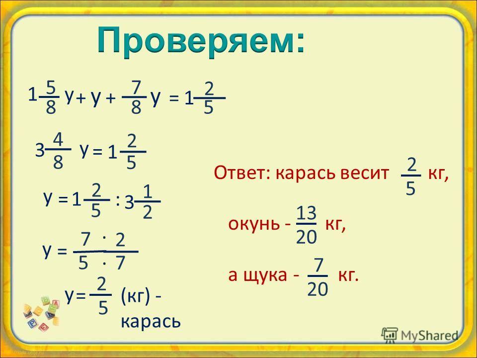 7 8 5 8 y +=1 2 5 1 y + y 4 8 y = 1 2 5 2 7 y = 7 5 · · y =1 2 5 : 1 2 3 3 y = 2 5 (кг) - карась Ответ: карась весит кг, окунь - кг, а щука - кг. 2 5 13 20 7