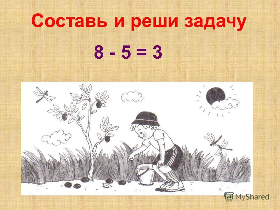 Составь и реши задачу 8 - 5 = 3
