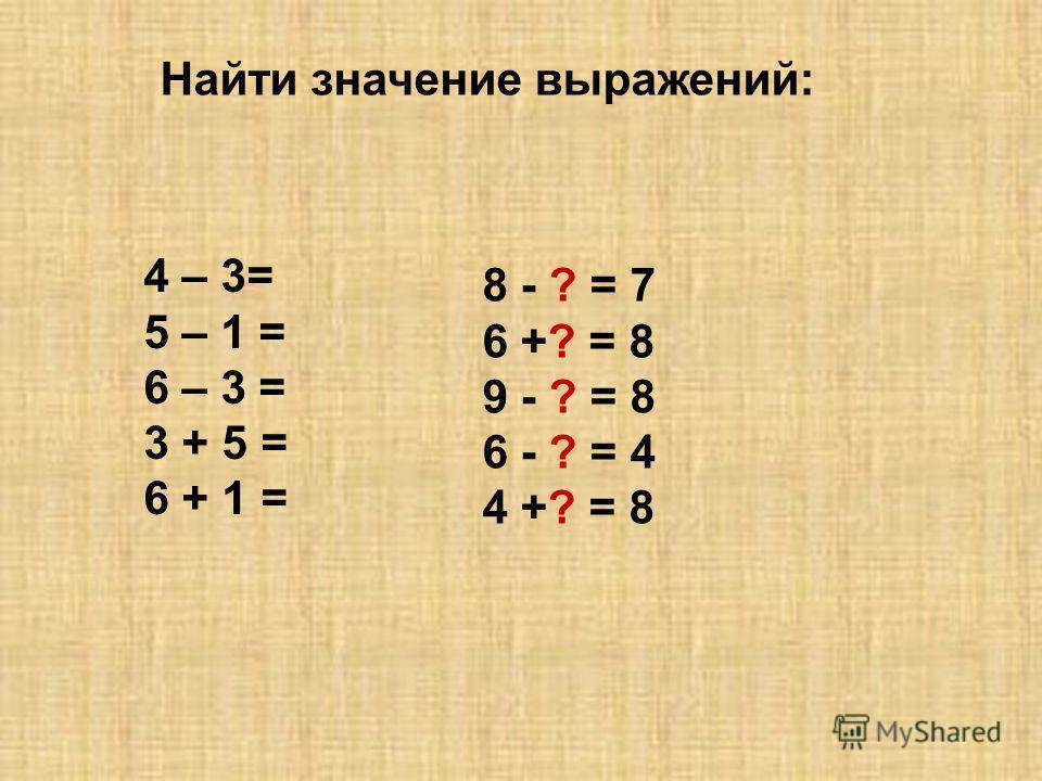 4 – 3= 5 – 1 = 6 – 3 = 3 + 5 = 6 + 1 = 8 - ? = 7 6 +? = 8 9 - ? = 8 6 - ? = 4 4 +? = 8 Найти значение выражений: