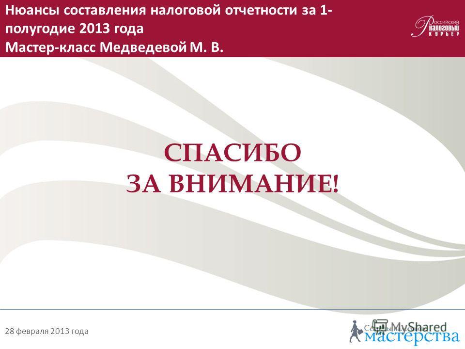 Как на практике применять новшества, введенные с 2013 года Мастер-класс Бондаренко О. А. 28 февраля 2013 года СПАСИБО ЗА ВНИМАНИЕ! Нюансы составления налоговой отчетности за 1- полугодие 2013 года Мастер-класс Медведевой М. В.