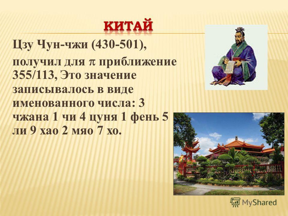 Цзу Чун-чжи (430-501), получил для приближение 355/113, Это значение записывалось в виде именованного числа: 3 чжана 1 чи 4 цуня 1 фень 5 ли 9 хао 2 мяо 7 хо.