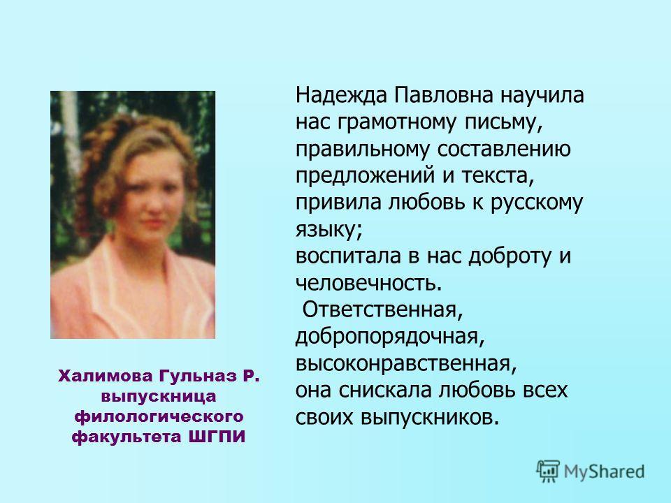 Надежда Павловна научила нас грамотному письму, правильному составлению предложений и текста, привила любовь к русскому языку; воспитала в нас доброту и человечность. Ответственная, добропорядочная, высоконравственная, она снискала любовь всех своих
