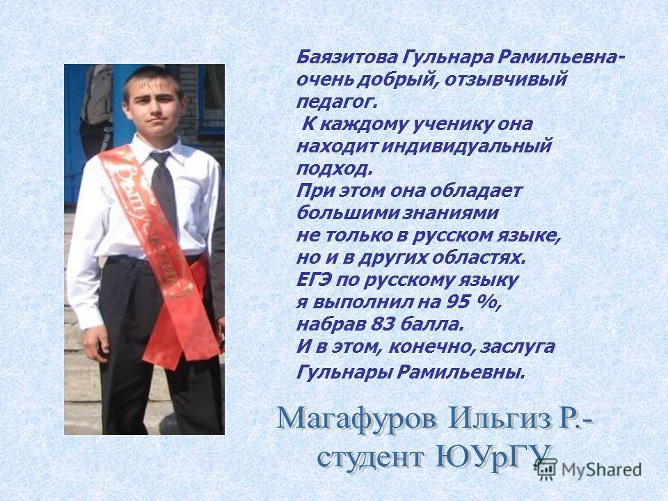 Баязитова Гульнара Рамильевна- очень добрый, отзывчивый педагог. К каждому ученику она находит индивидуальный подход. При этом она обладает большими знаниями не только в русском языке, но и в других областях. ЕГЭ по русскому языку я выполнил на 95 %,