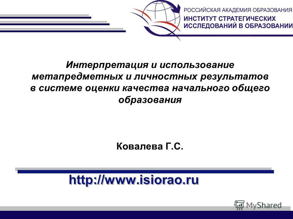 http://www.isiorao.ru Интерпретация и использование метапредметных и личностных результатов в системе оценки качества начального общего образования Ковалева Г.С.