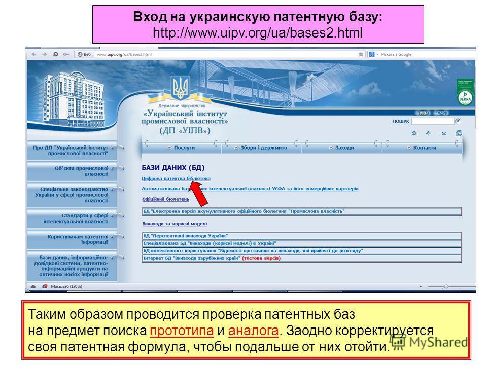 Вход на украинскую патентную базу: http://www.uipv.org/ua/bases2.html Таким образом проводится проверка патентных баз на предмет поиска прототипа и аналога. Заодно корректируется своя патентная формула, чтобы подальше от них отойти.