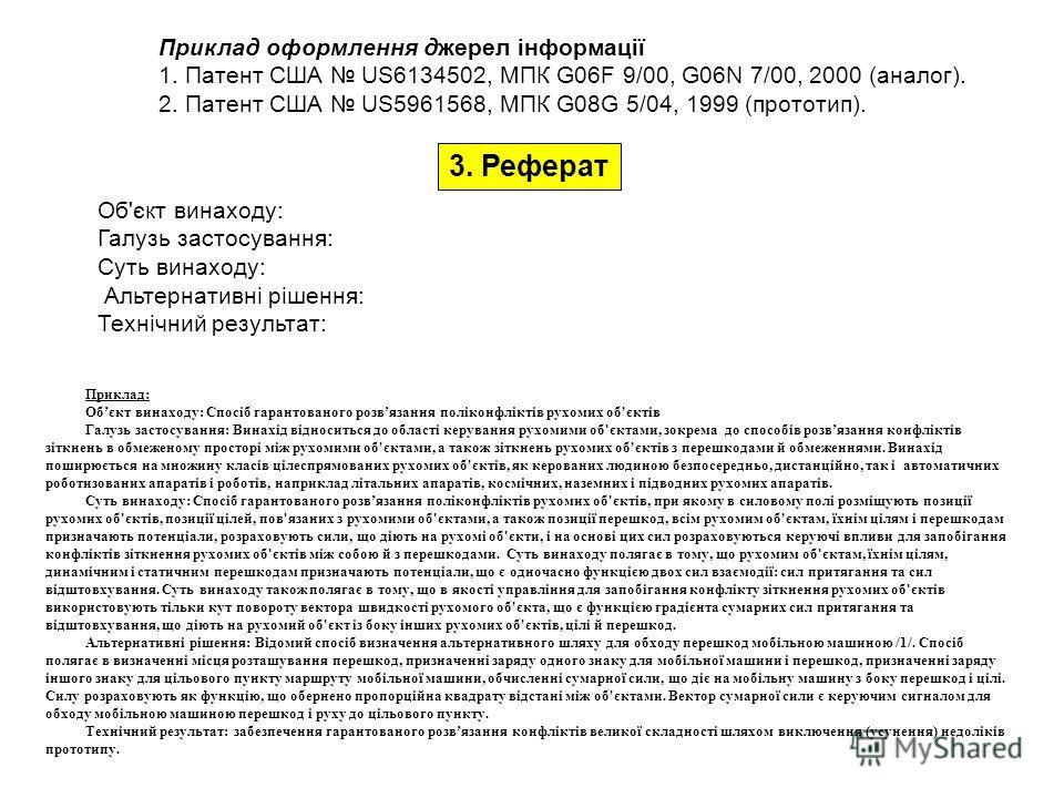 3. Реферат Об'єкт винаходу: Галузь застосування: Суть винаходу: Альтернативні рішення: Технічний результат: Приклад оформлення джерел інформації 1. Патент США US6134502, МПК G06F 9/00, G06N 7/00, 2000 (аналог). 2. Патент США US5961568, МПК G08G 5/04,