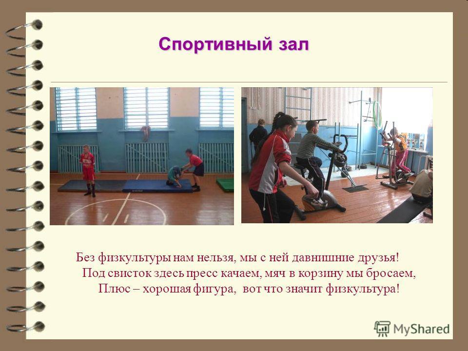 Спортивный зал Без физкультуры нам нельзя, мы с ней давнишние друзья! Под свисток здесь пресс качаем, мяч в корзину мы бросаем, Плюс – хорошая фигура, вот что значит физкультура!