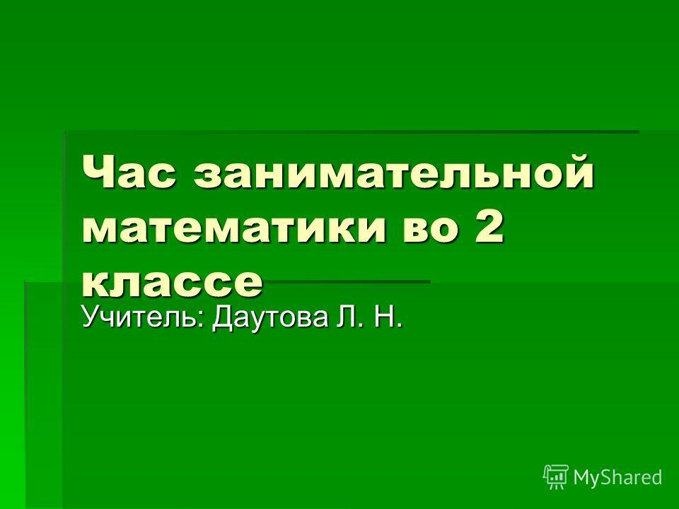 Час занимательной математики во 2 классе Учитель: Даутова Л. Н.