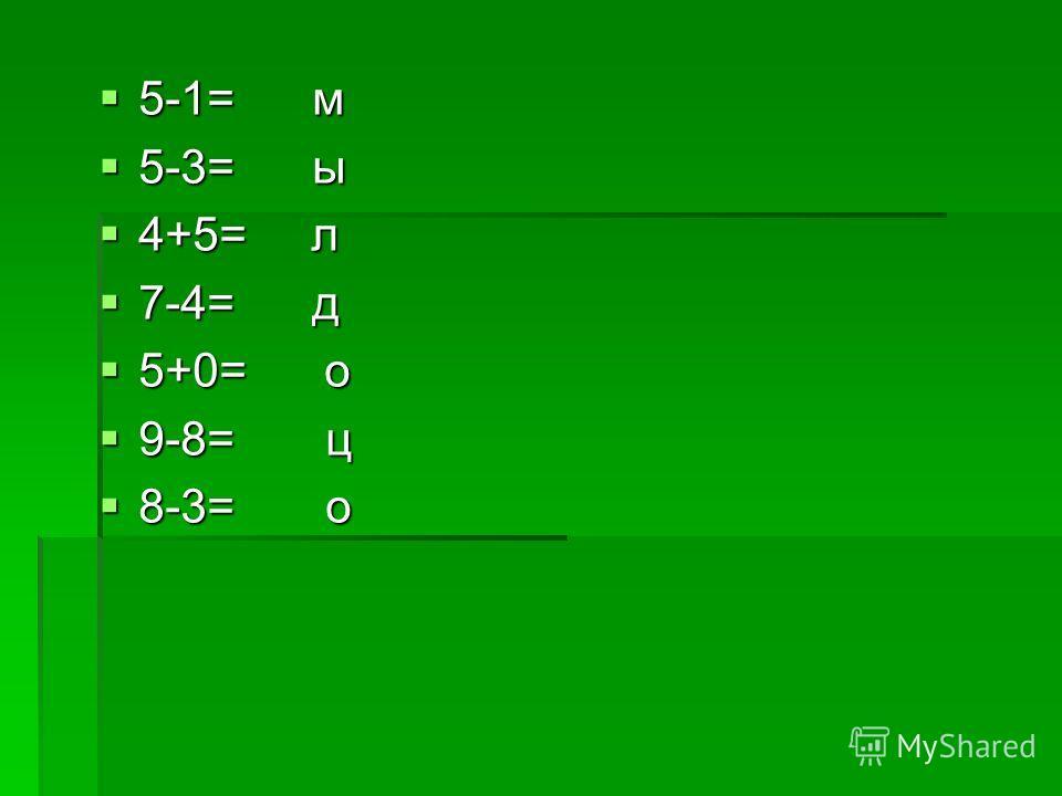 5-1= м 5-1= м 5-3= ы 5-3= ы 4+5= л 4+5= л 7-4= д 7-4= д 5+0= о 5+0= о 9-8= ц 9-8= ц 8-3= о 8-3= о