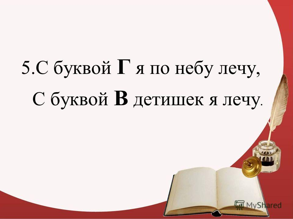 5.С буквой Г я по небу лечу, С буквой В детишек я лечу.