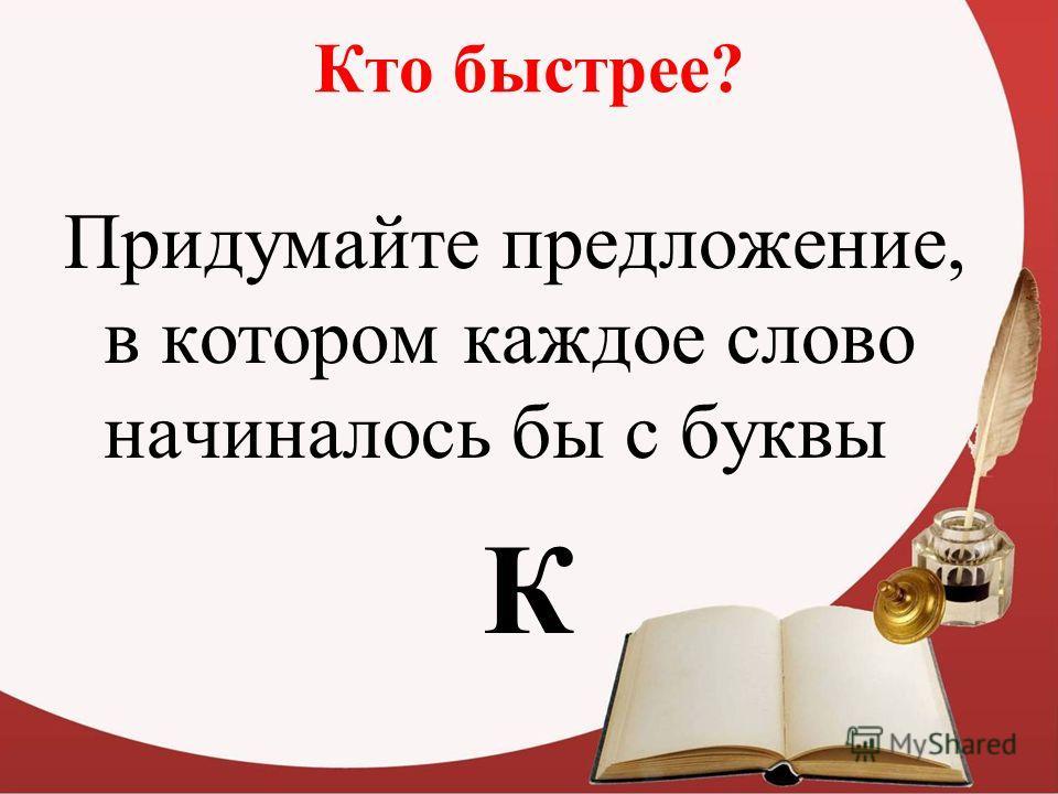 Кто быстрее? Придумайте предложение, в котором каждое слово начиналось бы с буквы К