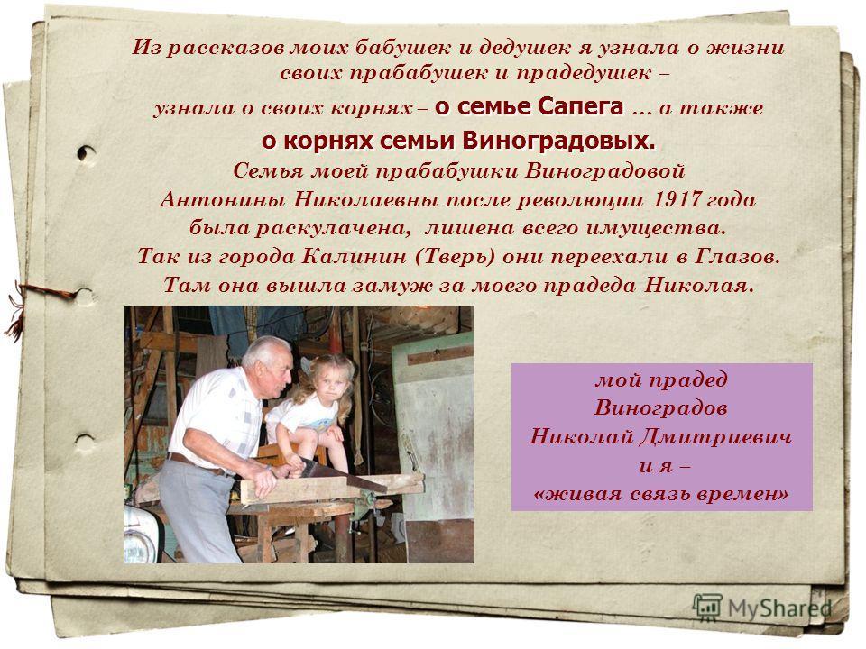 Из рассказов моих бабушек и дедушек я узнала о жизни своих прабабушек и прадедушек – о семье Сапега узнала о своих корнях – о семье Сапега … а также о корнях семьи Виноградовых. Семья моей прабабушки Виноградовой Антонины Николаевны после революции 1