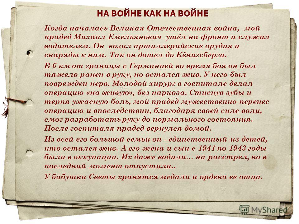 НА ВОЙНЕ КАК НА ВОЙНЕ Когда началась Великая Отечественная война, мой прадед Михаил Емельянович ушёл на фронт и служил водителем. Он возил артиллерийские орудия и снаряды к ним. Так он дошел до Кёнигсберга. В 6 км от границы с Германией во время боя