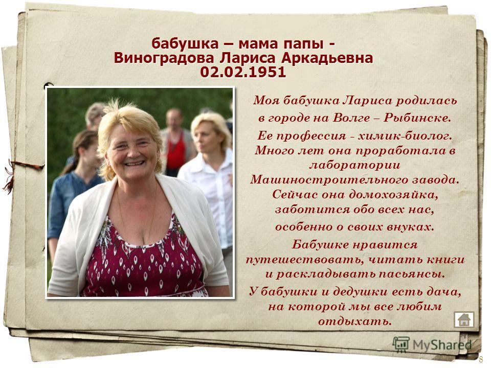 Моя бабушка Лариса родилась в городе на Волге – Рыбинске. Ее профессия - химик-биолог. Много лет она проработала в лаборатории Машиностроительного завода. Сейчас она домохозяйка, заботится обо всех нас, особенно о своих внуках. Бабушке нравится путеш