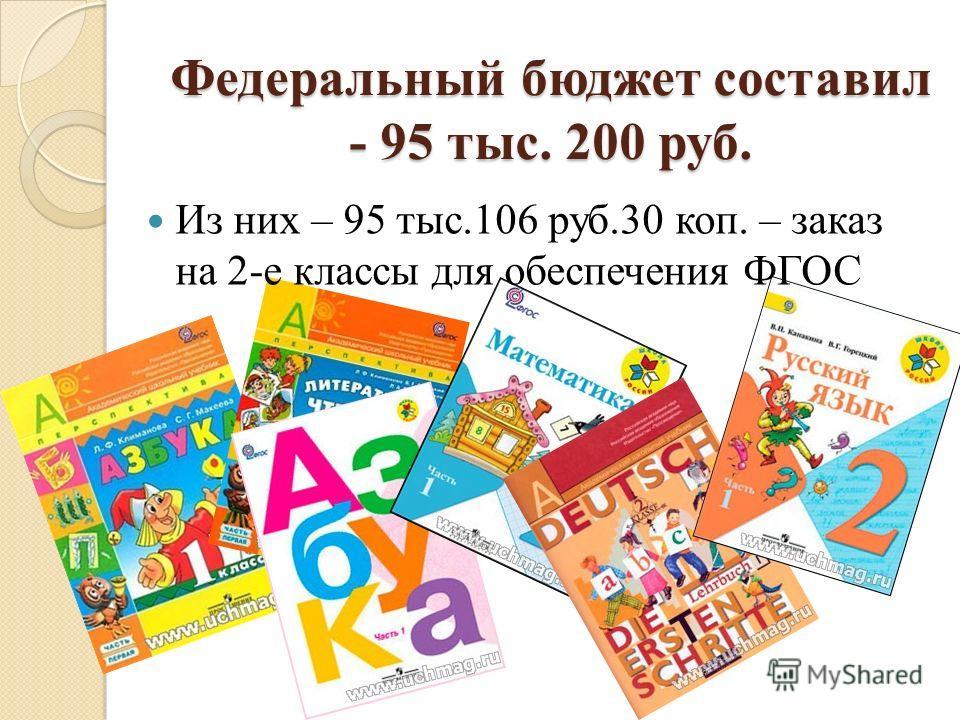 Федеральный бюджет составил - 95 тыс. 200 руб. Из них – 95 тыс.106 руб.30 коп. – заказ на 2-е классы для обеспечения ФГОС
