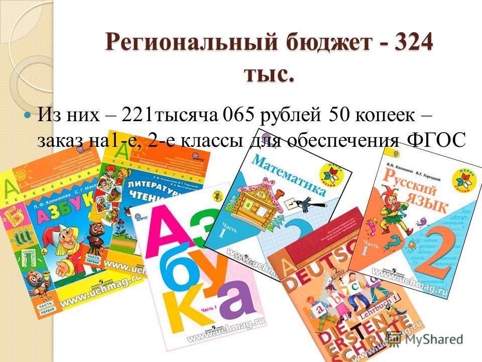 Региональный бюджет - 324 тыс. Из них – 221тысяча 065 рублей 50 копеек – заказ на1-е, 2-е классы для обеспечения ФГОС